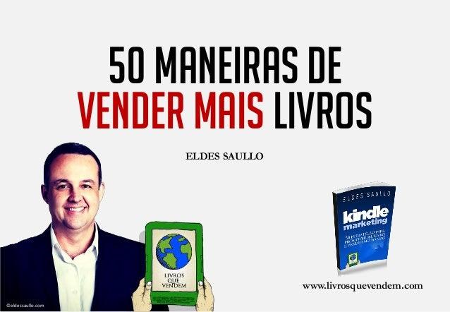 50 maneiras de Vender mais livros www.livrosquevendem.com ELDES SAULLO ©eldessaullo.com