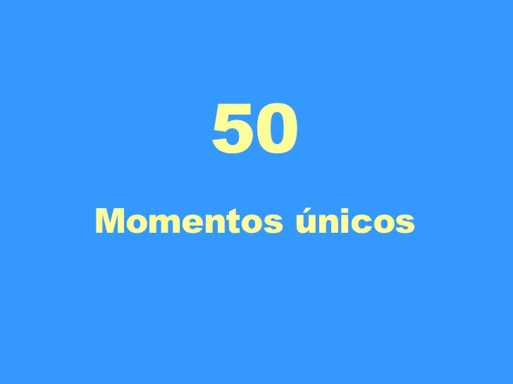 50 Momentos únicos