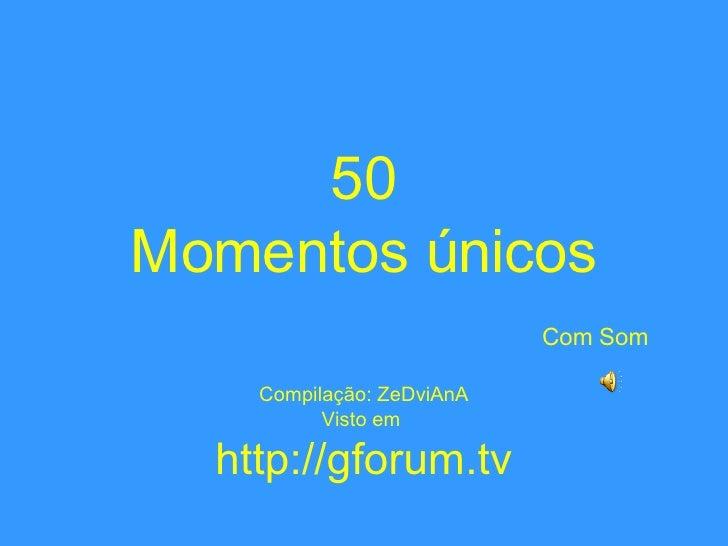 50 Momentos únicos   Com Som Compilação: ZeDviAnA Visto em  http://gforum.tv