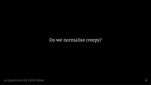 Do we normalise creepy?50 Questions for Little Sister                             6