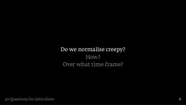 Do we normalise creepy?                                         How?                                 Over what time frame?...
