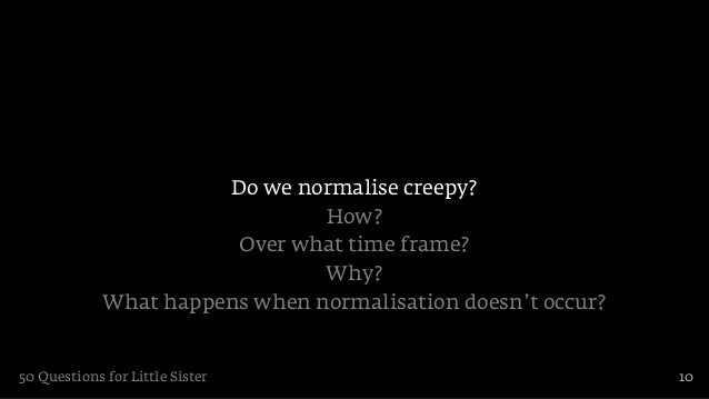 Do we normalise creepy?                                How?                        Over what time frame?                  ...