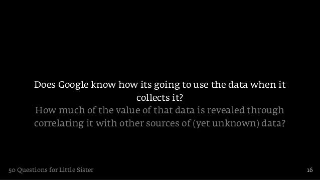 Does Google know how its going to use the data when it                                collects it?         How much of the...