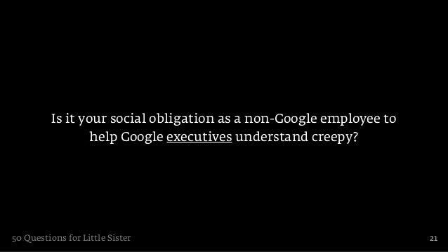 Is it your social obligation as a non-Google employee to                 help Google executives understand creepy?50 Quest...