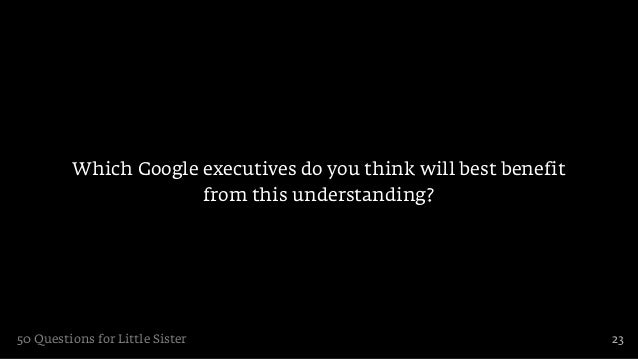 Which Google executives do you think will best benefit                      from this understanding?50 Questions for Littl...