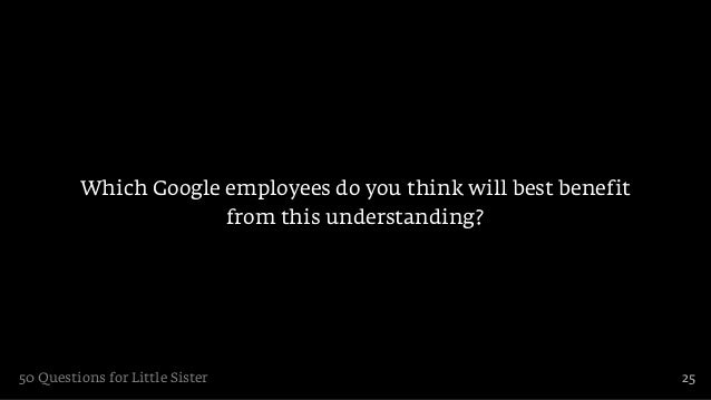 Which Google employees do you think will best benefit                      from this understanding?50 Questions for Little...