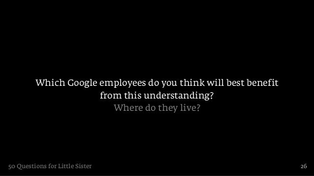 Which Google employees do you think will best benefit                      from this understanding?                       ...
