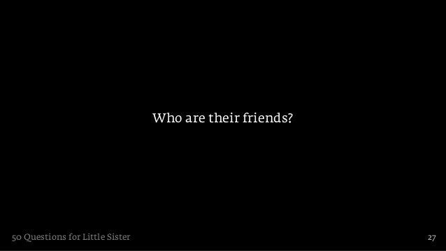 Who are their friends?50 Questions for Little Sister                            27