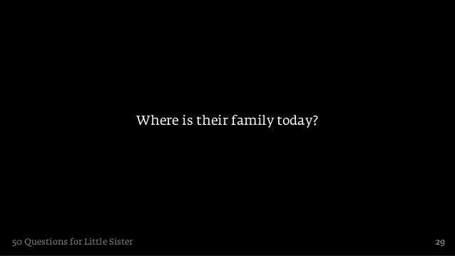 Where is their family today?50 Questions for Little Sister                                  29
