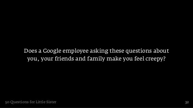 Does a Google employee asking these questions about            you, your friends and family make you feel creepy?50 Questi...