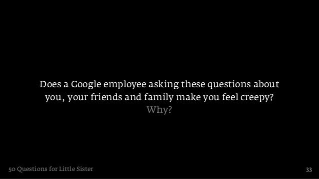 Does a Google employee asking these questions about            you, your friends and family make you feel creepy?         ...