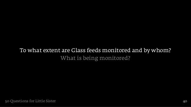 To what extent are Glass feeds monitored and by whom?                      What is being monitored?50 Questions for Little...