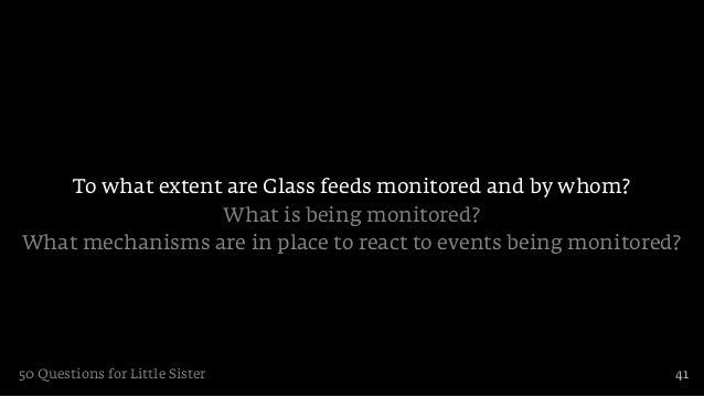 To what extent are Glass feeds monitored and by whom?                 What is being monitored?What mechanisms are in place...