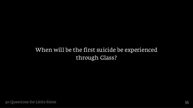 When will be the first suicide be experienced                               through Glass?50 Questions for Little Sister  ...