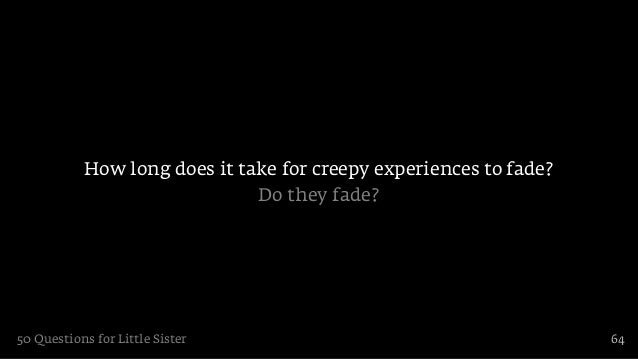 How long does it take for creepy experiences to fade?                              Do they fade?50 Questions for Little Si...
