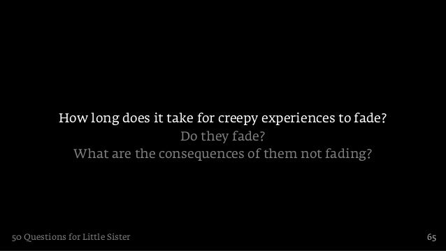 How long does it take for creepy experiences to fade?                              Do they fade?             What are the ...