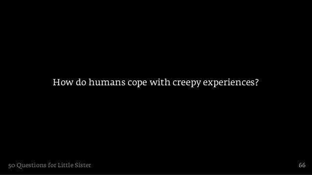 How do humans cope with creepy experiences?50 Questions for Little Sister                                66