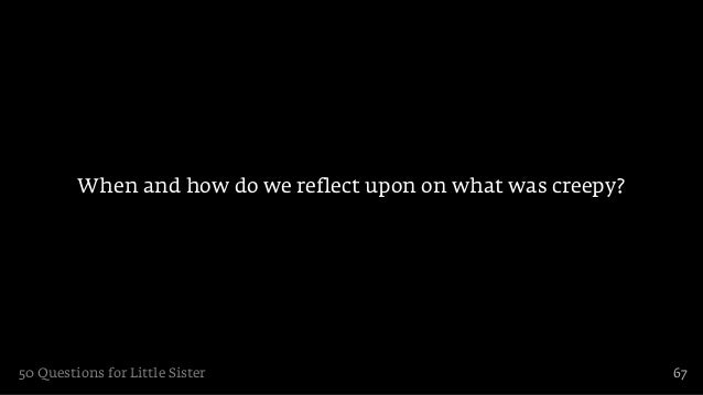 When and how do we reflect upon on what was creepy?50 Questions for Little Sister                                 67