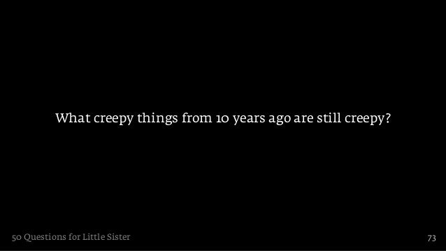 What creepy things from 10 years ago are still creepy?50 Questions for Little Sister                                     73