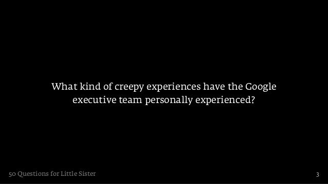 What kind of creepy experiences have the Google                 executive team personally experienced?50 Questions for Lit...