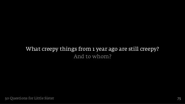 What creepy things from 1 year ago are still creepy?                             And to whom?50 Questions for Little Siste...