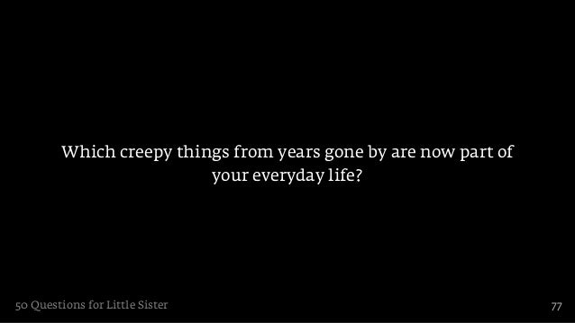 Which creepy things from years gone by are now part of                          your everyday life?50 Questions for Little...