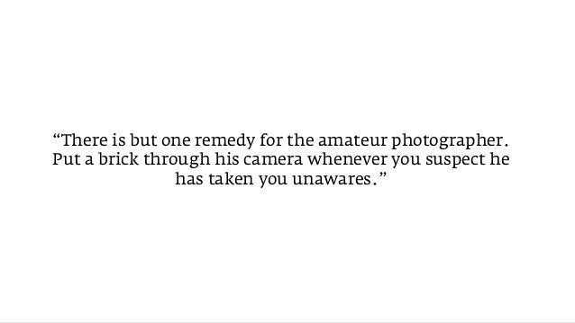 """""""There is but one remedy for the amateur photographer.Put a brick through his camera whenever you suspect he              ..."""