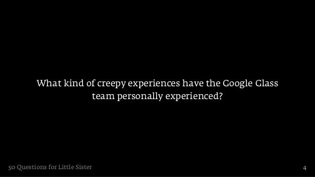 What kind of creepy experiences have the Google Glass                     team personally experienced?50 Questions for Lit...