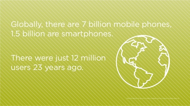 Globally, there are 7 billion mobile phones, 1.5 billion are smartphones. There were just 12 million users 23 years ago.  ...