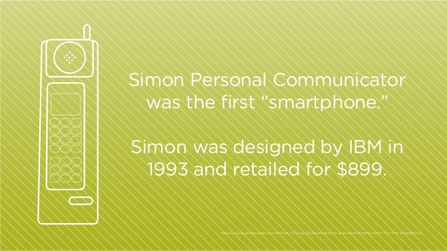 """Simon Personal Communicator was the first """"smartphone."""" Simon was designed by IBM in 1993 and retailed for $899.  http:/ /..."""