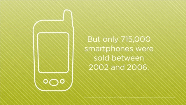 But only 715,000 smartphones were sold between 2002 and 2006.  http:/ /www.technologyreview.com/news/427787/are-smart-phon...