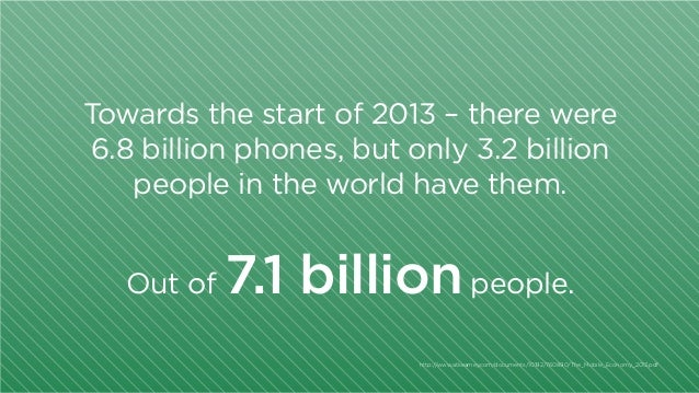 Towards the start of 2013 – there were 6.8 billion phones, but only 3.2 billion people in the world have them. Out of  7.1...
