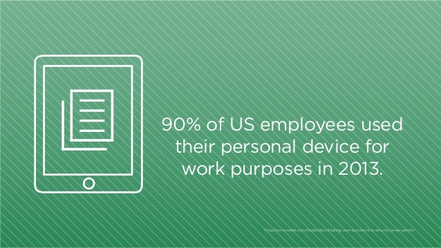 90% of US employees used their personal device for work purposes in 2013.  http:/ /www.eweek.com/mobile/byod-taking-over-b...