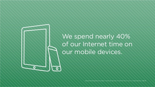 We spend nearly 40% of our Internet time on our mobile devices.  http:/ /marketingland.com/report-nearly-40-percent-of-int...