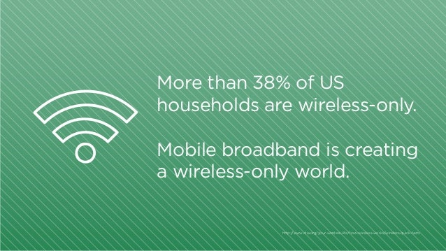 More than 38% of US households are wireless-only. Mobile broadband is creating a wireless-only world.  http:/ /www.ctia.or...