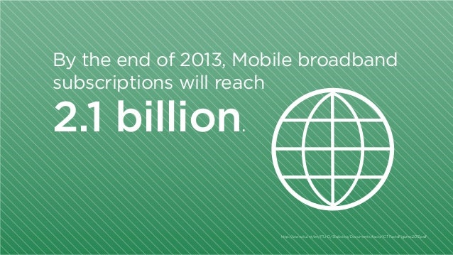 By the end of 2013, Mobile broadband subscriptions will reach  2.1 billion.  http:/ /www.itu.int/en/ITU-D/Statistics/Docum...