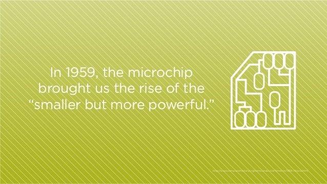 "In 1959, the microchip brought us the rise of the ""smaller but more powerful.""  http:/ /www.computerhistory.org/semiconduc..."