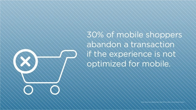 30% of mobile shoppers abandon a transaction if the experience is not optimized for mobile.  http:/ /www.mobify.com/go/50-...