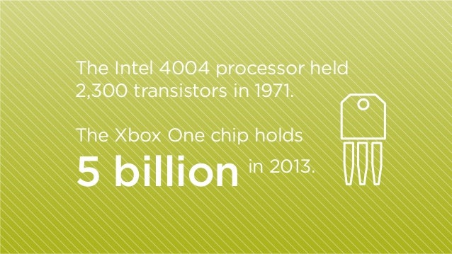 The Intel 4004 processor held 2,300 transistors in 1971. The Xbox One chip holds  5 billion  in 2013.