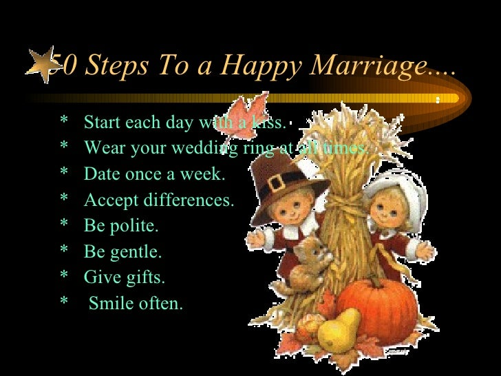 50 Steps To a Happy Marriage....  <ul><li>*  Start each day with a kiss.  </li></ul><ul><li>*  Wear your wedding ring at a...