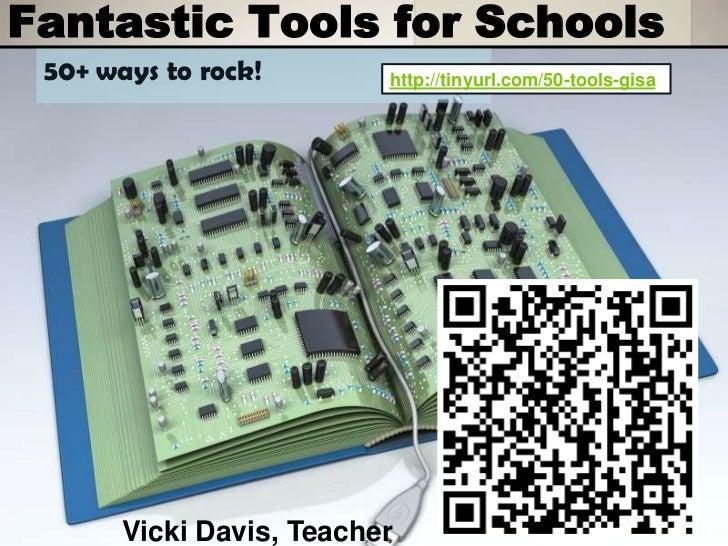 Fantastic Tools for Schools 50+ ways to rock!        http://tinyurl.com/50-tools-gisa       Vicki Davis, Teacher