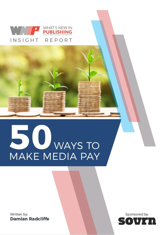50 WAYS TO MAKE MEDIA PAY I I N S I G H T R E P O R T WAYS TO MAKE MEDIA PAY 50 Written by: Damian Radcliffe Sponsored by: