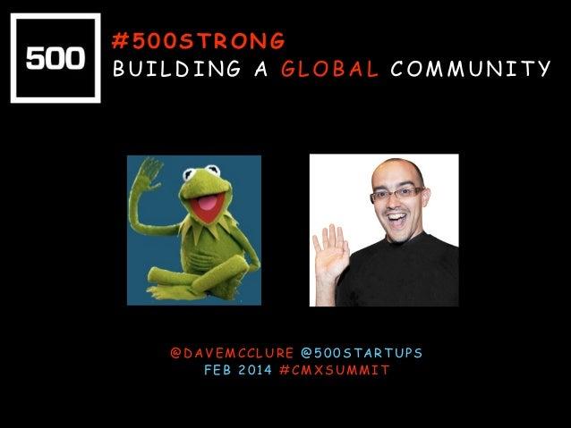 #500STRONG BUILDING A GLOBAL COMMUNITY  @DAVEMCCLURE @500STARTUPS FEB 2014 #CMXSUMMIT
