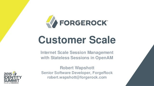 Customer Scale Internet Scale Session Management with Stateless Sessions in OpenAM Robert Wapshott Senior Software Develop...