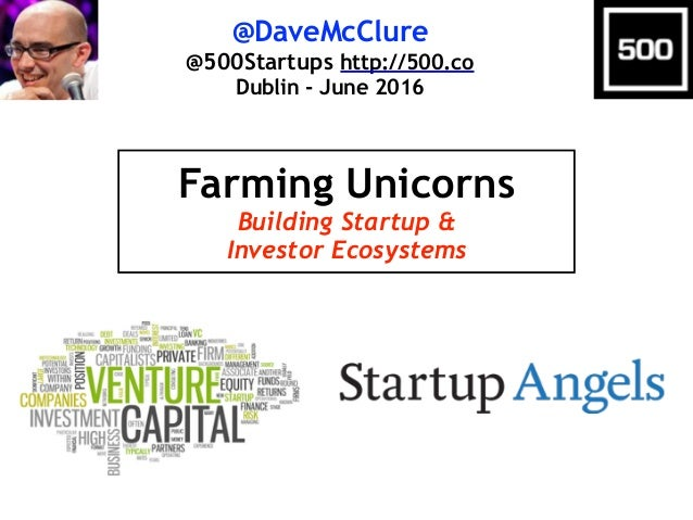 @DaveMcClure @500Startups http://500.co Dublin - June 2016 Farming Unicorns Building Startup & Investor Ecosystems