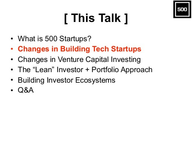 "[ This Talk ] • What is 500 Startups? • Changes in Building Tech Startups • Changes in Venture Capital Investing • The ""Le..."