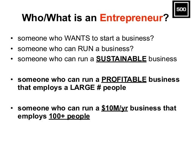 Who/What is an Entrepreneur? • someone who WANTS to start a business? • someone who can RUN a business? • someone who can ...