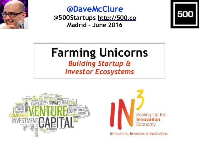 @DaveMcClure @500Startups http://500.co Madrid - June 2016 Farming Unicorns Building Startup & Investor Ecosystems