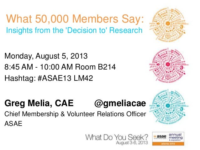 What 50,000 Members Say: Insights from the 'Decision to' Research Monday, August 5, 2013 8:45 AM - 10:00 AM Room B214 Hash...