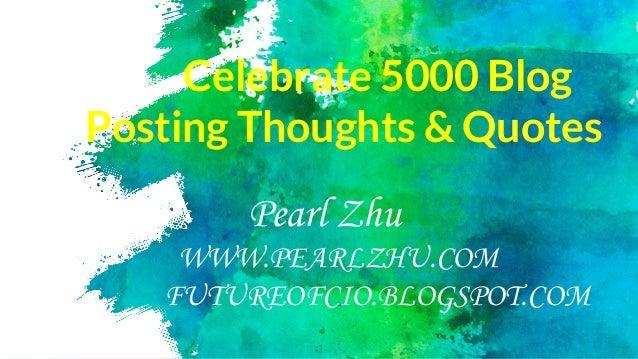 Celebrate 5000 Blog Posting Thoughts & Quotes Pearl Zhu WWW.PEARLZHU.COM FUTUREOFCIO.BLOGSPOT.COM